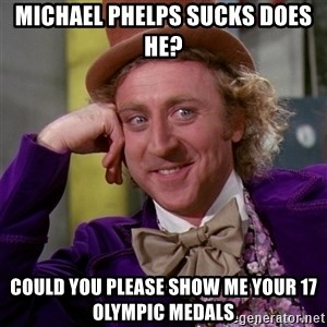 Willy Wonka - michael phelPS SUCKS DOES HE? cOULD YOU PLEASE SHOW ME YOUR 17 OLYMPIC MEDALS