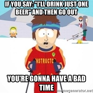 """South Park Ski Teacher - If you sAy: """"I'll drink just one beer"""" and then go out you're gonna have a bad time"""