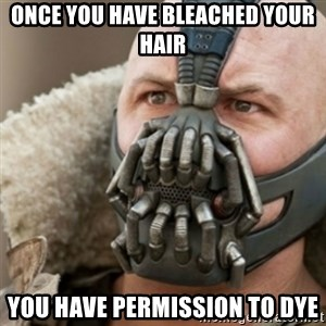 Bane - Once you have bleached your hair You have permission to dye