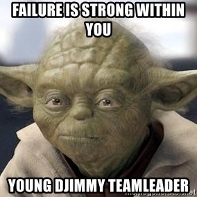 Master Yoda - Failure is strong within you young Djimmy Teamleader