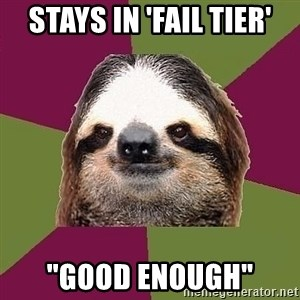"Just-Lazy-Sloth - stays in 'fail tier' ""good enough"""