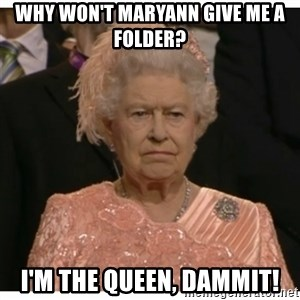 Unimpressed Queen - why won't maryann give me a folder? i'm the queen, dammit!