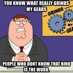 Grinds My Gears - you know what really grinds my gears people who dont know that bird is the word.