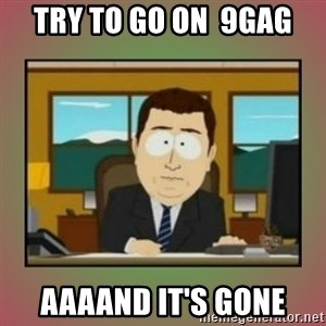aaaand its gone - TRY to go on  9gag aaaand it's gone
