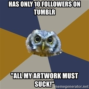 "Art Newbie Owl - Has only 10 followers on Tumblr ""All my artwork must suck!"""