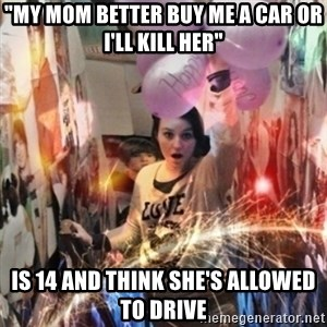 """Annoying manda - """"My mom better buy me a car or I'll kill her"""" Is 14 and think she's allowed to drive"""
