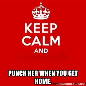 Keep Calm 2 - punch her when you get home.
