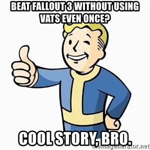 Cool Story Bro - beat fallout 3 without using vats even once? cool story, bro.