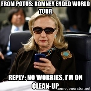 Hillary Text - From potus: Romney ended world tour Reply: no worries, i'm on clean-up