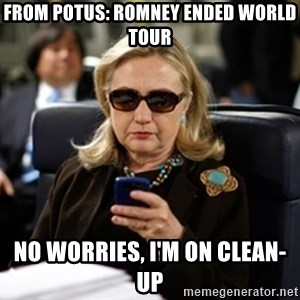 Hillary Text - from potus: romney ended world tour no worries, i'm on clean-up