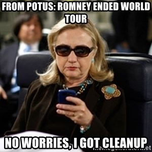 Hillary Text - from potus: romney ended world tour no worries, i got cleanup