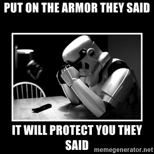 Sad Trooper - put on the armor they said it will protect you they said