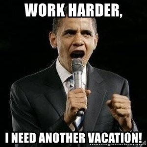 Expressive Obama - work harder, i need another vacation!