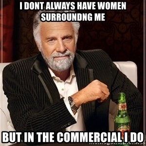 The Most Interesting Man In The World - i dont always have women surroundng me but in the commercial i do
