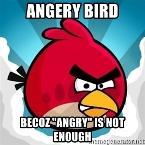 "Angry Bird - angery bird becoz ""angry"" is not enough"