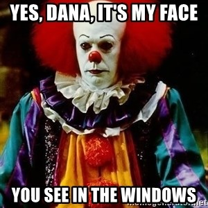 it clown stephen king - yes, dana, it's my face you see in the windows
