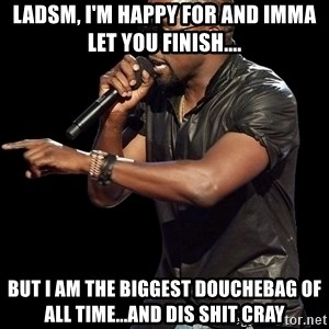 Kanye West - LADSM, i'm happy for and imma let you finish.... but i am the biggest douchebag of all time...and dis shit cray