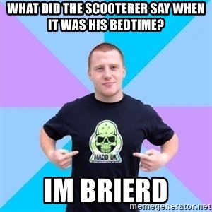 Pro Scooter Rider - What did the scooterer say when it was his bedtime? im brierd