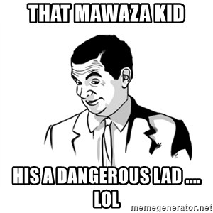 if you know what - THAT MAWAZA KID HIS A DANGEROUS LAD .... LOL