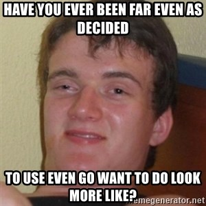 Stoner Guy - have you ever been far even as decided to use even go want to do look more like?