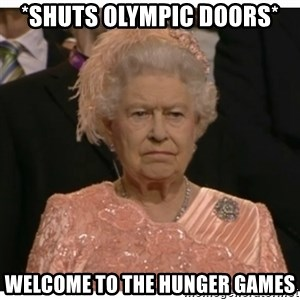 Unimpressed Queen - *Shuts Olympic Doors* welcome to the hunger games