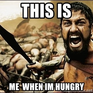 This Is Sparta Meme - this is me  when im hungry