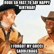 Blazing saddles - rode so fast to say happy birthday i forgot my gucci saddlebags