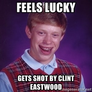 Bad Luck Brian - Feels Lucky Gets shot by clint Eastwood