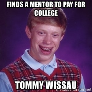 Bad Luck Brian - Finds a mentor to pay for college tommy wissau