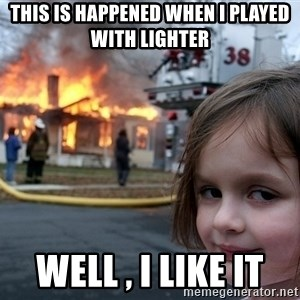 Disaster Girl - this is happened when i played with lighter well , i like it