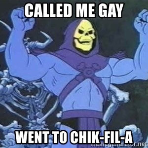 Skeletor - called me gay went to chik-fil-a