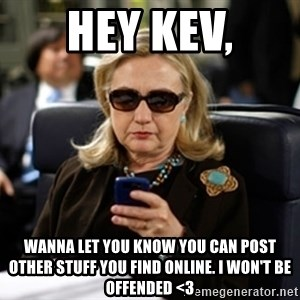 Hillary Text - Hey Kev, wanna let you know you can post other stuff you find online. i won't be offended <3