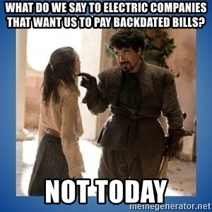 Not Today Syrio - What do we say to electric companies that want us to pay backdated bills? NOT TODAY