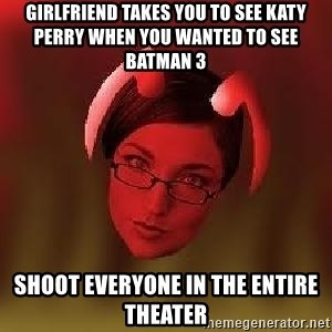Bad Nanny - Girlfriend takes you to see Katy Perry when you wanted to see Batman 3 Shoot everyone in the entire theater