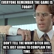 tps report from off - Everyone remember the game is today! Don't tell the whiny bitch joel.  he's just going to complain the time.