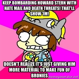 rabid idiot brony - keep bombarding howard stern with hate mail and death threats! that'll show 'im! doesn't realize it's just giving him more material to make fun of bronies