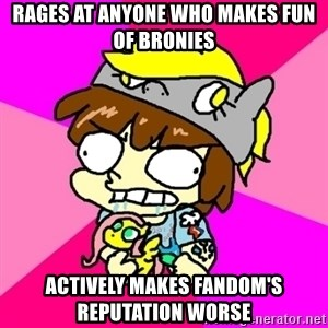 rabid idiot brony - rages at anyone who makes fun of bronies actively makes fandom's reputation worse