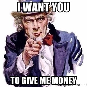 Uncle Sam Says - I WANT YOU TO GIVE ME MONEY