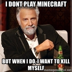 Most Interesting Man - i dont play minecraft but when i do, i want to kill myself