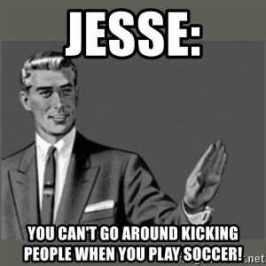Bitch, Please grammar - jesse: you can't go around kicking people when you play soccer!