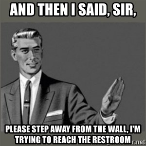 Bitch, Please grammar - And then I said, Sir, Please step away from the wall, I'm trying to reach the restroom