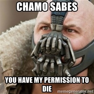 Bane - CHAMO SABES YOU HAVE MY PERMISSION TO DIE