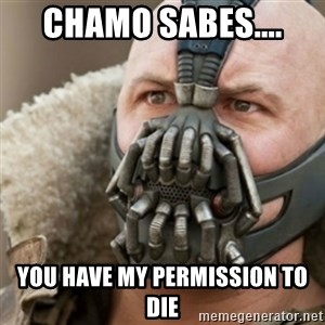 Bane - CHAMO SABES.... YOU HAVE MY PERMISSION TO DIE