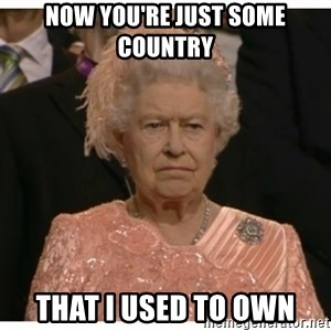 Unimpressed Queen - Now you're just Some Country that i used to own
