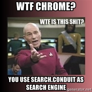 WTF IS THIS SHIT - WTF CHROME? YOU USE SEARCH.CONDUIT AS SEARCH ENGINE