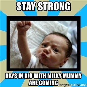 Stay Strong Baby - Stay strong Days in Rio with milky mummy are coming
