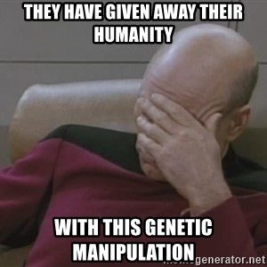 Picard - They have given away their humanity with this genetic manipulation