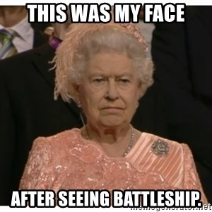 Unimpressed Queen - This was my face After seeing Battleship.