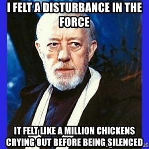 Obi Wan Kenobi  - I felt a disturbance in the force it felt like a million Chickens Crying out before being silenced
