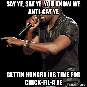 Kanye West - Say ye, say ye, you know we anti-gay ye gettin hungry its time for chick-fil-a ye